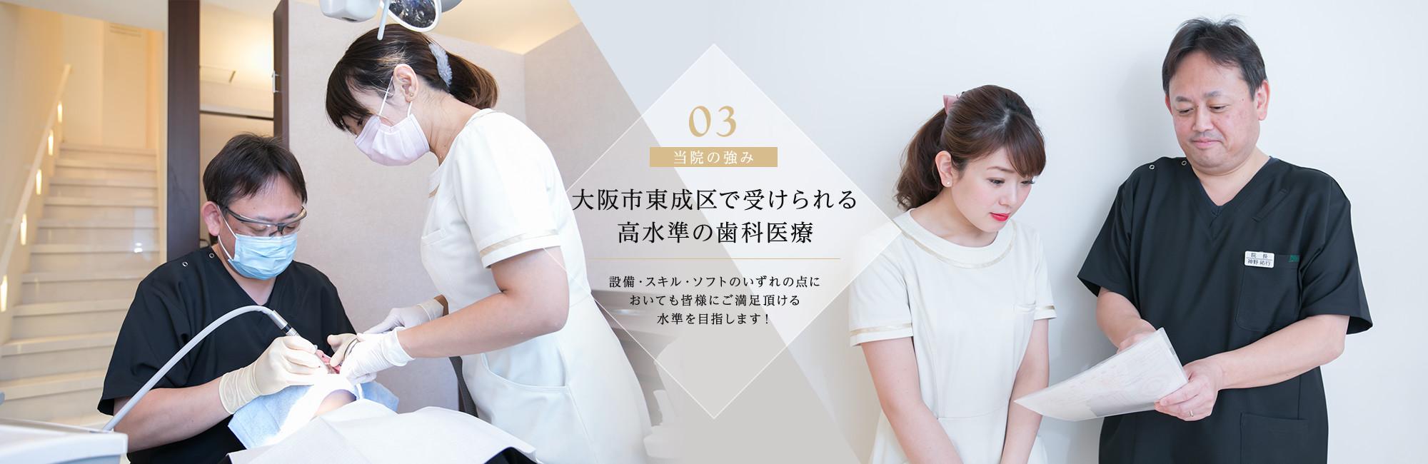 大阪市東成区で受けられる高水準の歯科医療 設備・スキル・ソフトのいずれの点においても皆様にご満足頂ける水準を目指します!